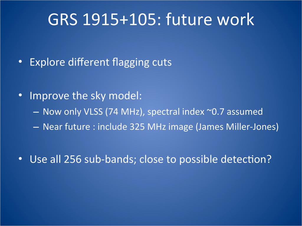 GRS 1915+105: future work • Explore ...