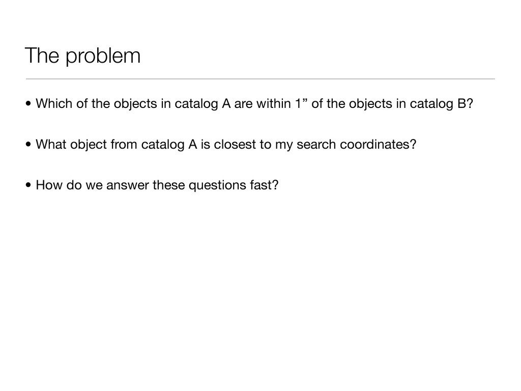 The problem • Which of the objects in catalog A...