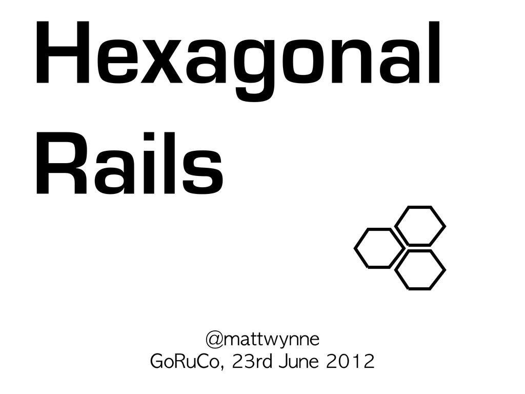 @mattwynne GoRuCo, 23rd June 2012 Hexagonal ...