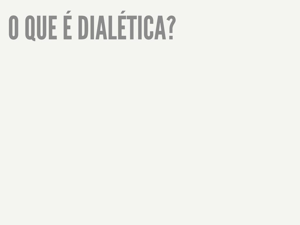 O QUE É DIALÉTICA?