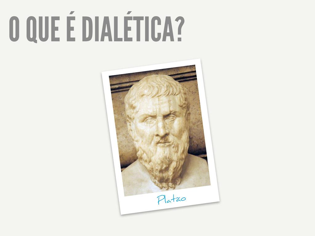O QUE É DIALÉTICA? Platão
