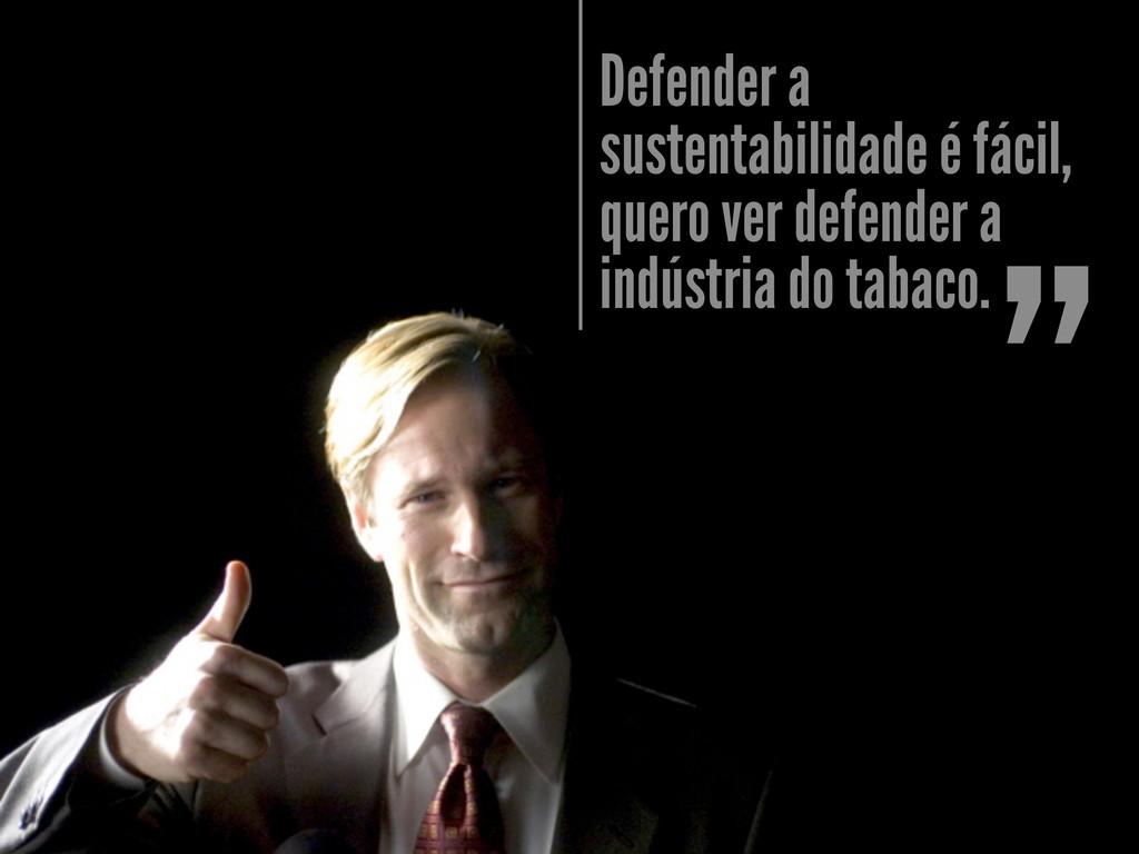 Defender a sustentabilidade é fácil, quero ver ...