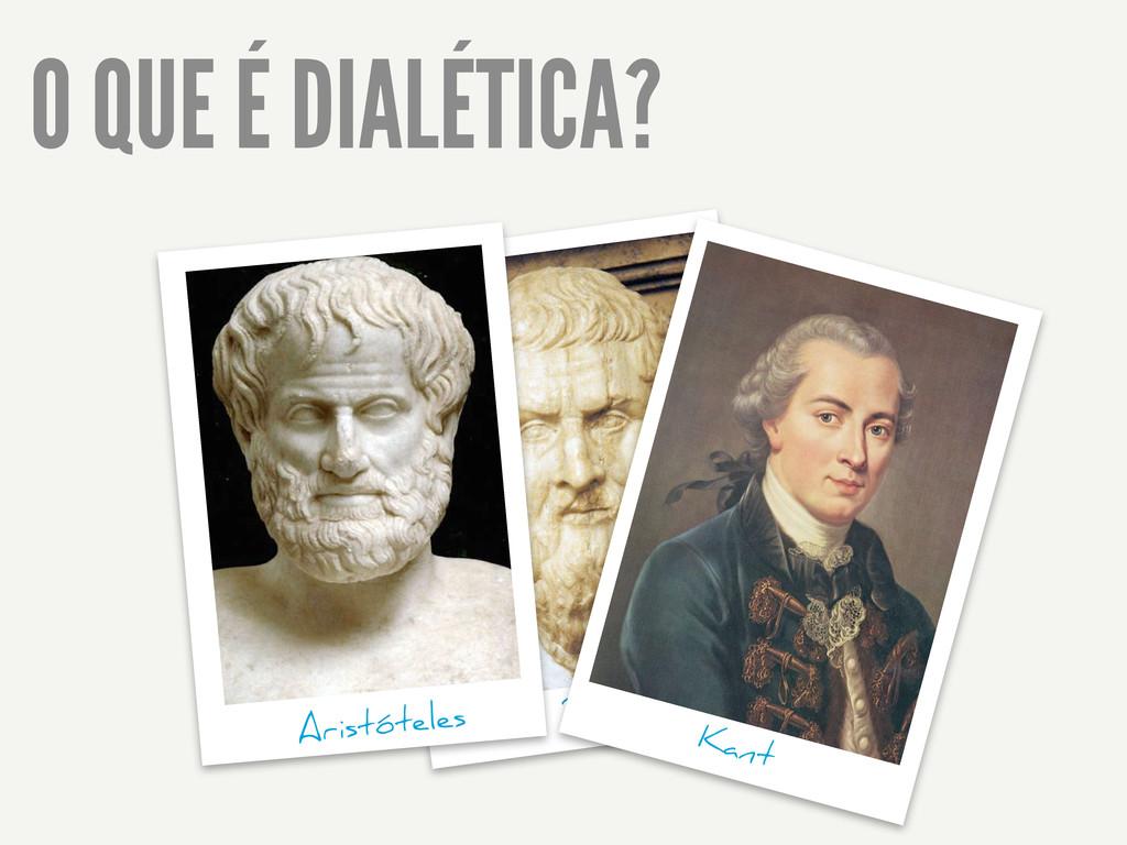 O QUE É DIALÉTICA? Platão Kant Aristóteles
