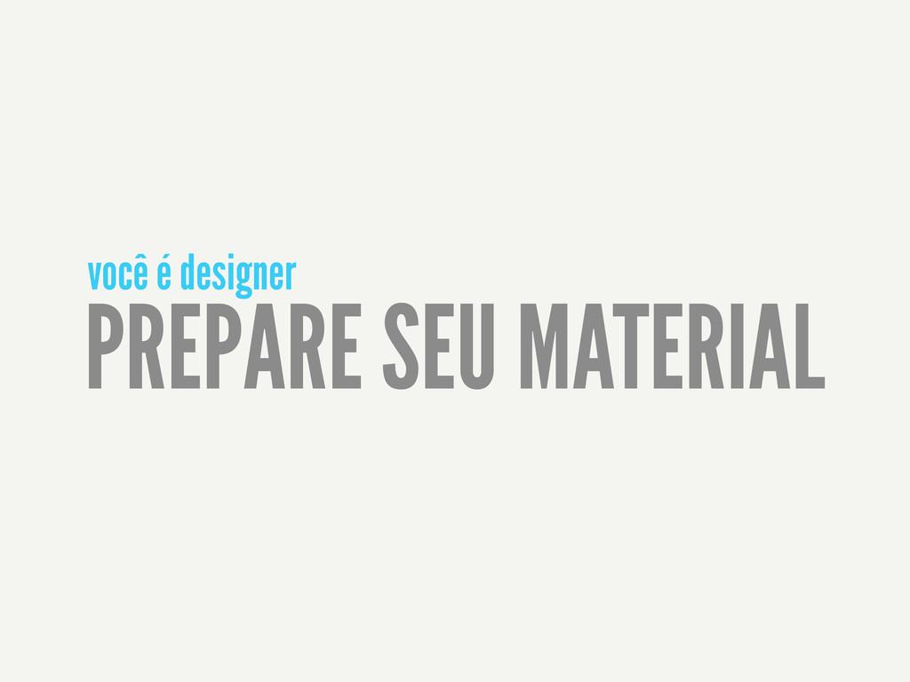 PREPARE SEU MATERIAL você é designer