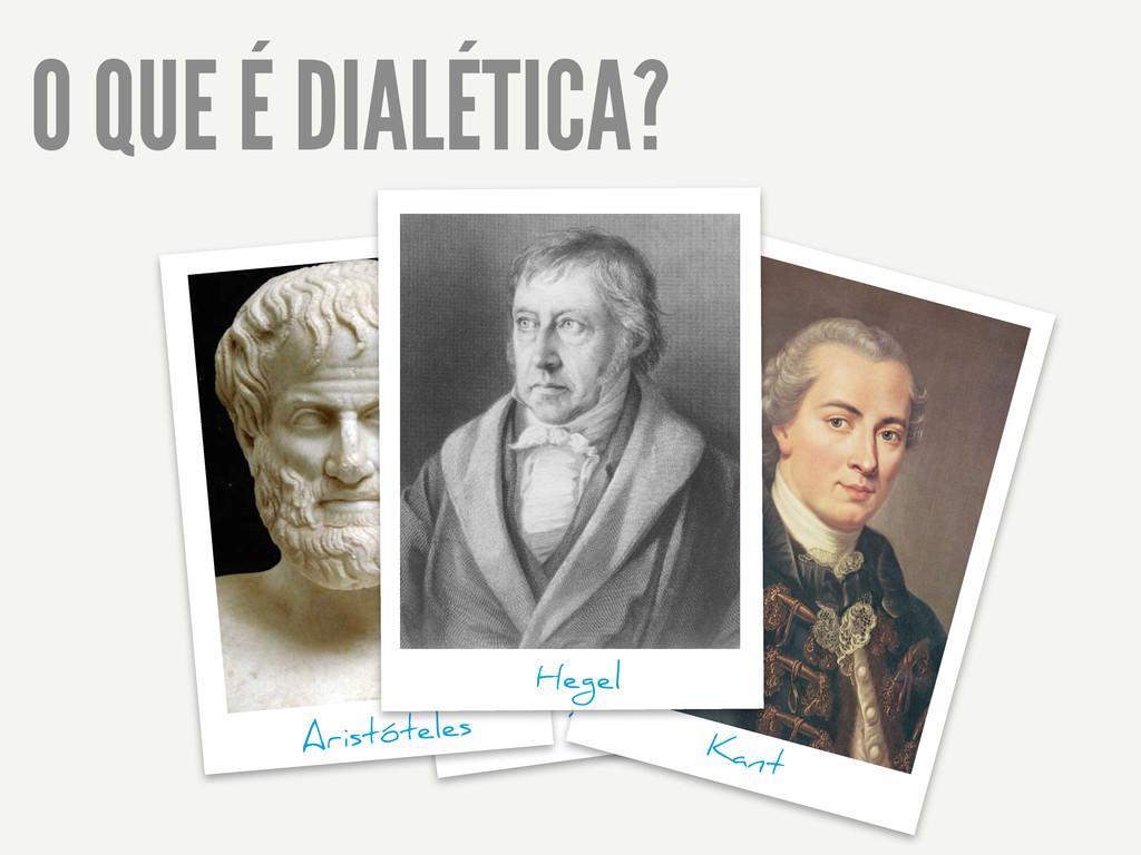 O QUE É DIALÉTICA? Platão Kant Aristóteles Hegel