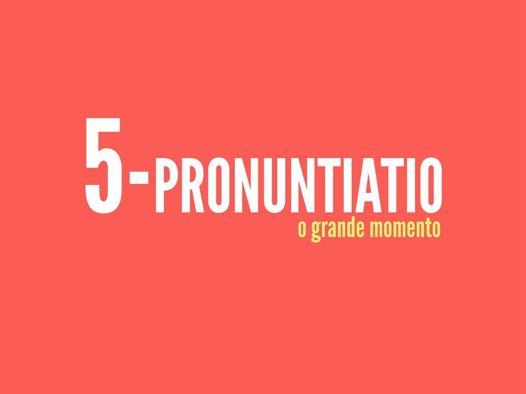 5-PRONUNTIATIO o grande momento