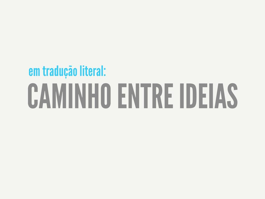 CAMINHO ENTRE IDEIAS em tradução literal: