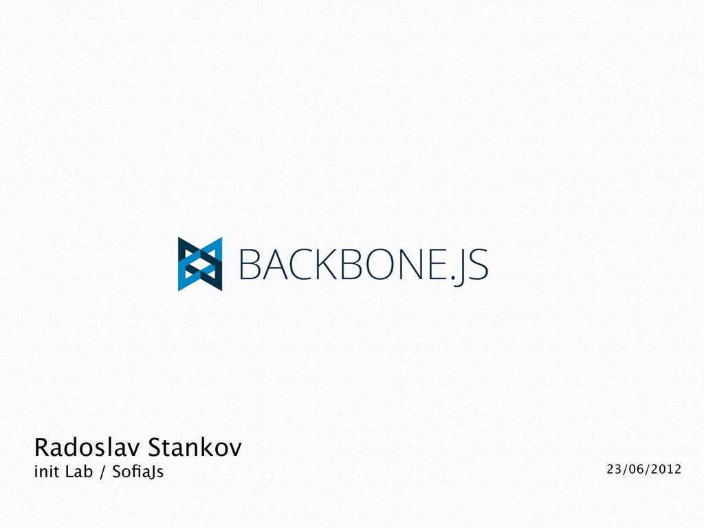 Radoslav Stankov init Lab / SofiaJs 23/06/2012