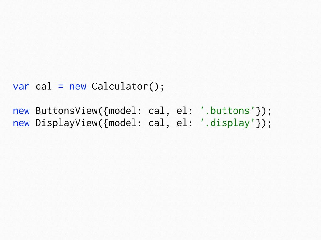 var cal = new Calculator(); new ButtonsView({mo...