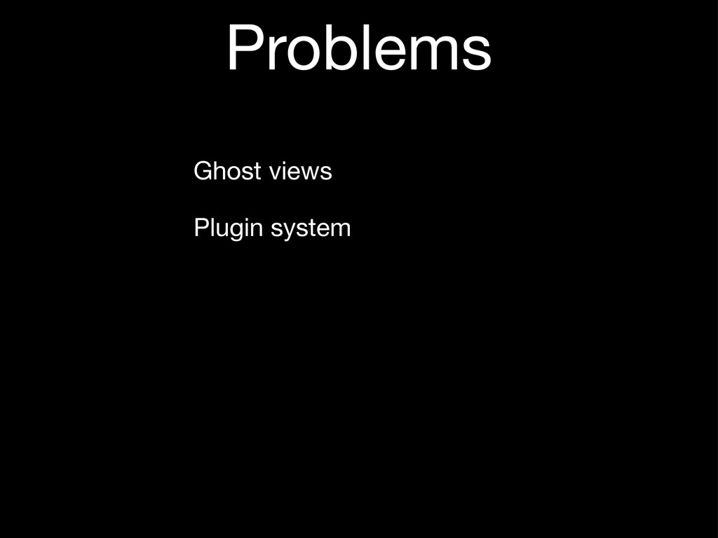 Problems Ghost views Plugin system