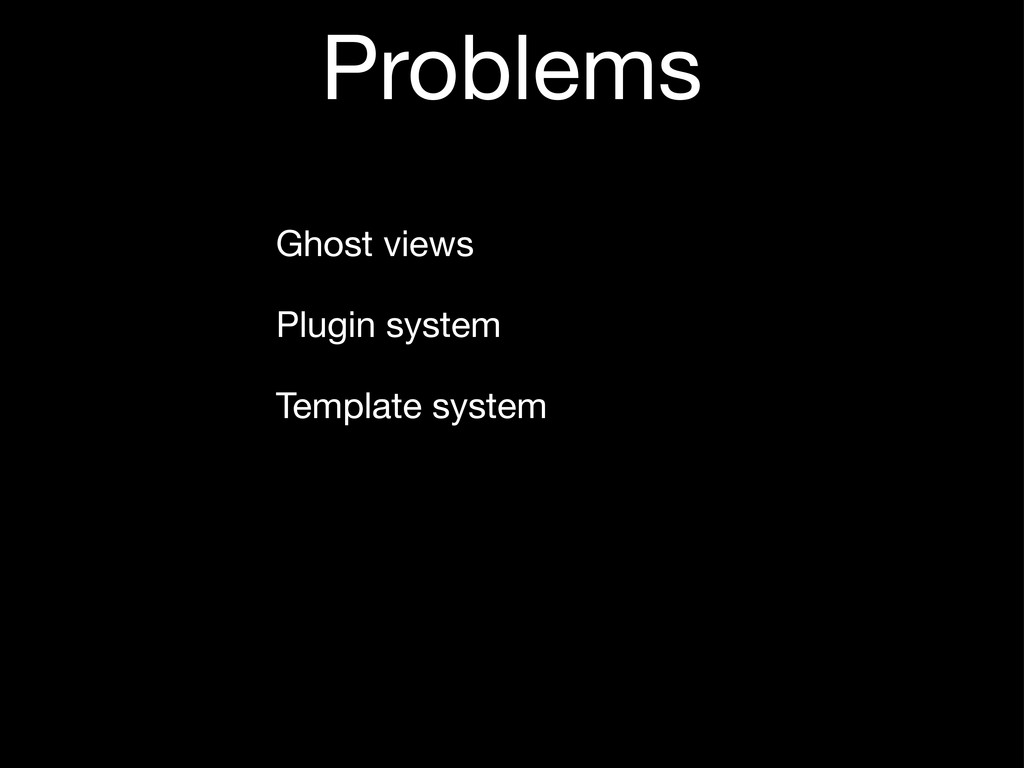 Problems Ghost views Plugin system Template sys...