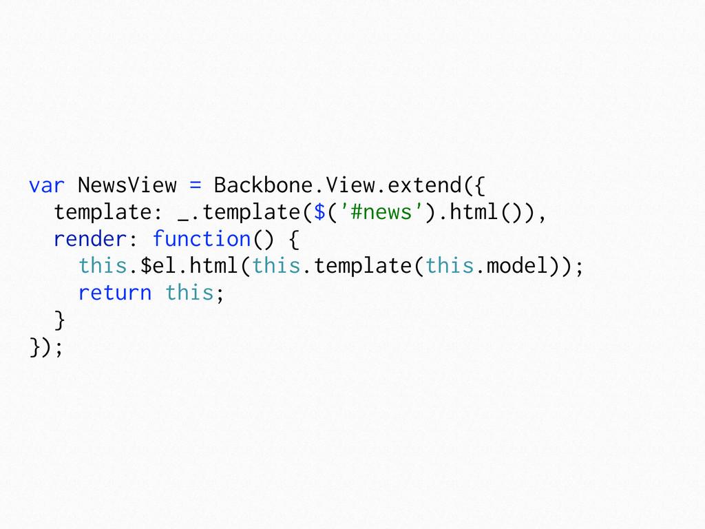 var NewsView = Backbone.View.extend({ template:...