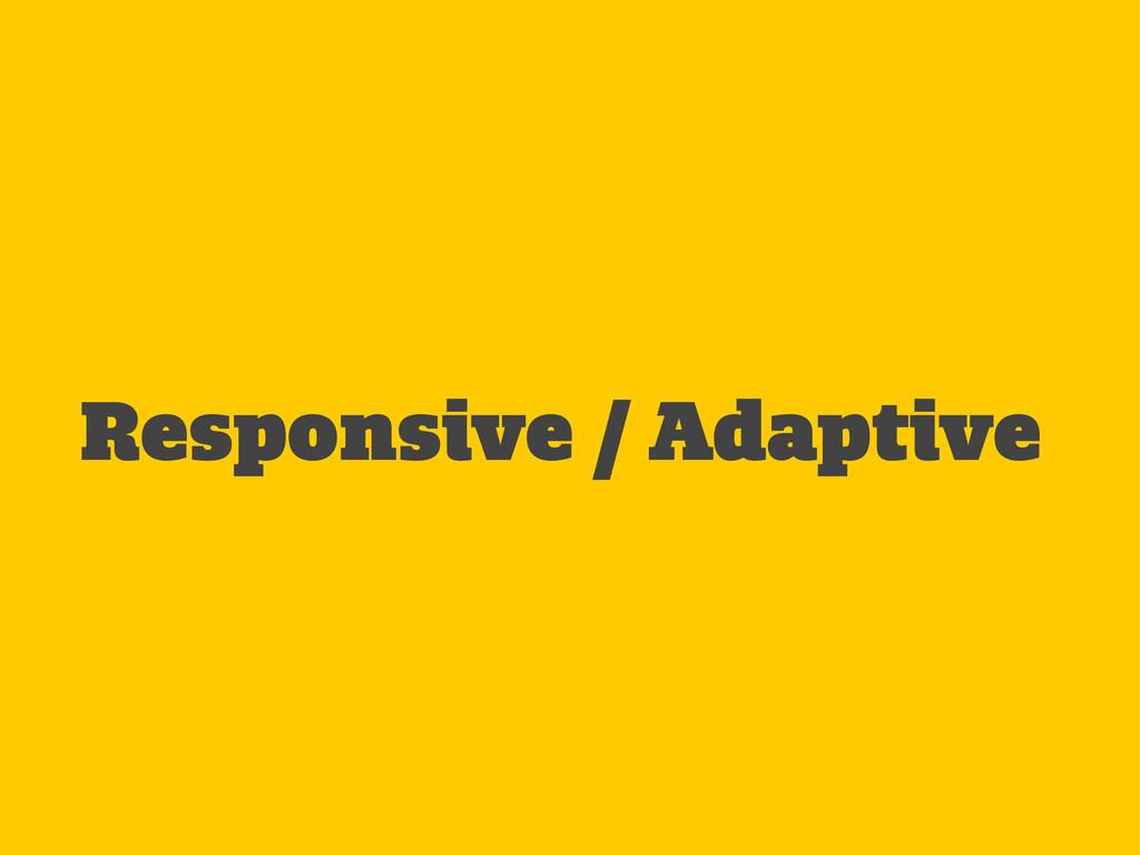 Responsive / Adaptive