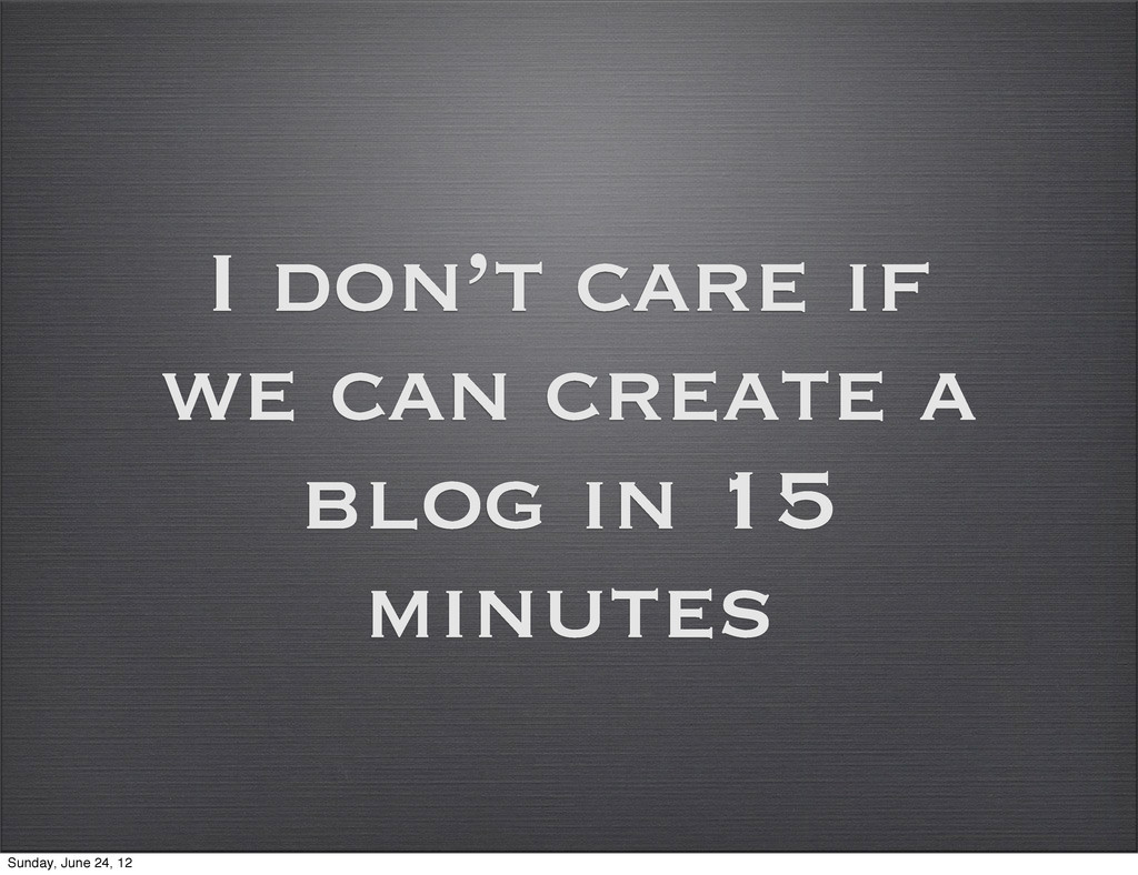 I don't care if we can create a blog in 15 minu...
