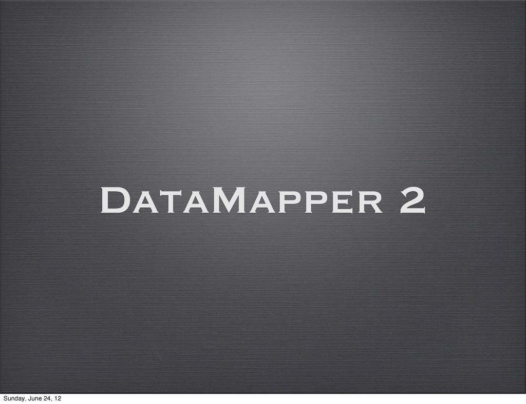 DataMapper 2 Sunday, June 24, 12