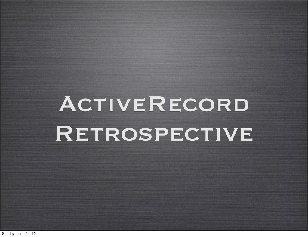 ActiveRecord Retrospective Sunday, June 24, 12