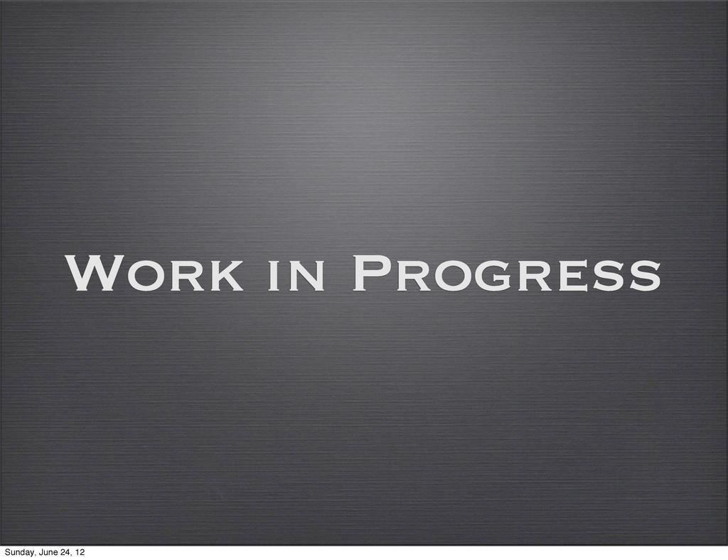 Work in Progress Sunday, June 24, 12