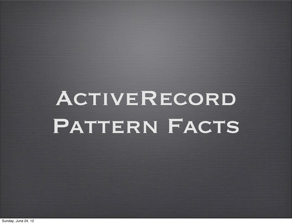 ActiveRecord Pattern Facts Sunday, June 24, 12