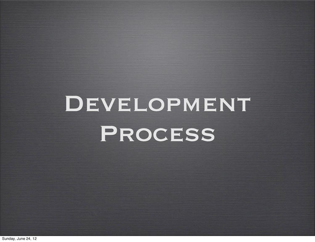 Development Process Sunday, June 24, 12