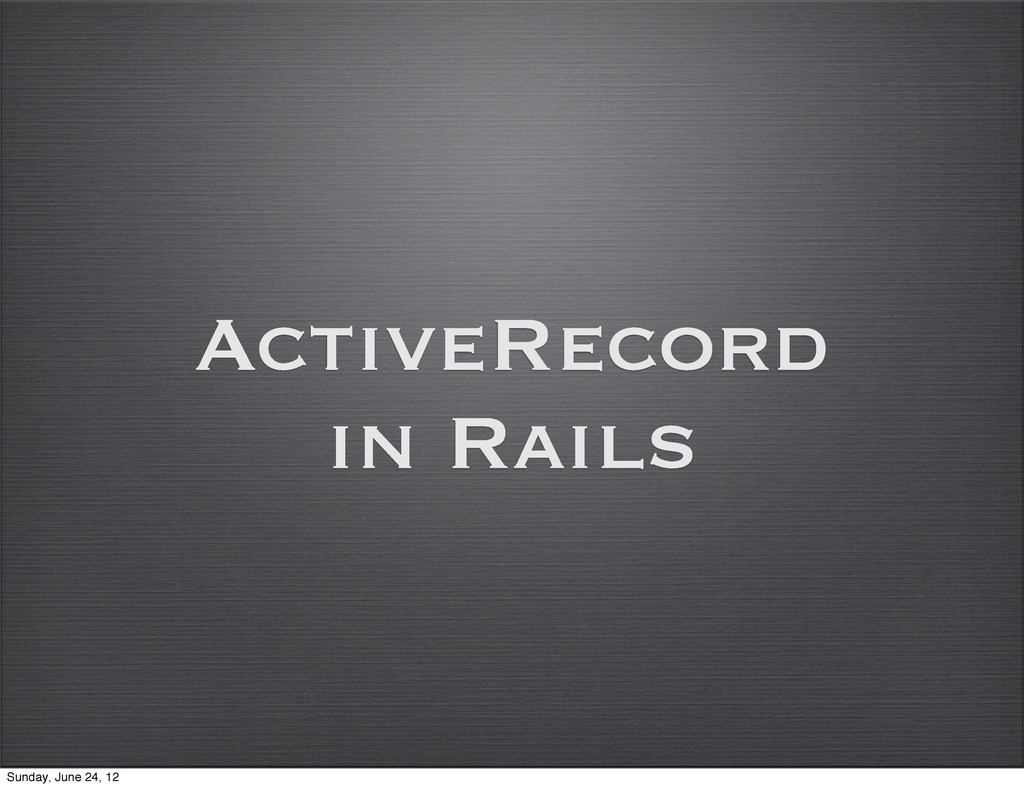 ActiveRecord in Rails Sunday, June 24, 12