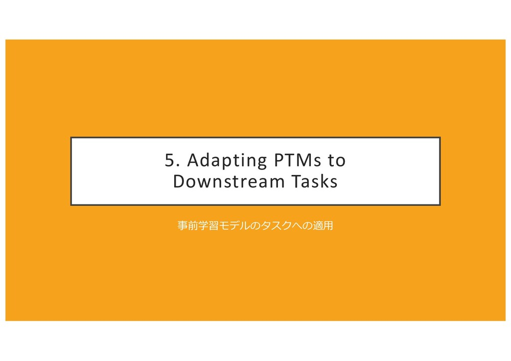 5. Adapting PTMs to Downstream Tasks 事前学習モデルのタス...