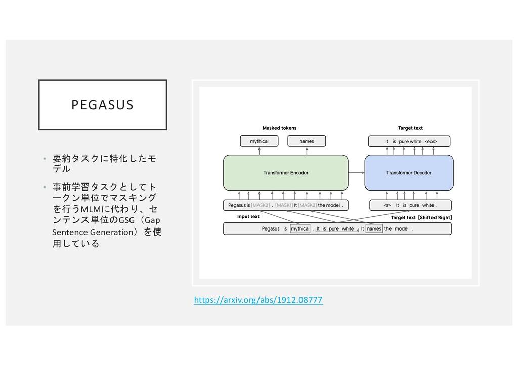 PEGASUS • 要約タスクに特化したモ デル • 事前学習タスクとしてト ークン単位でマス...