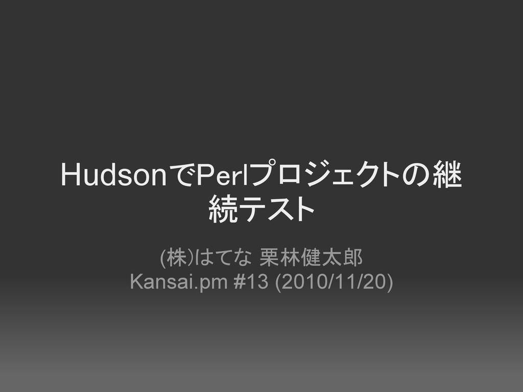 HudsonでPerlプロジェクトの継 続テスト (株)はてな 栗林健太郎 Kansai.pm...