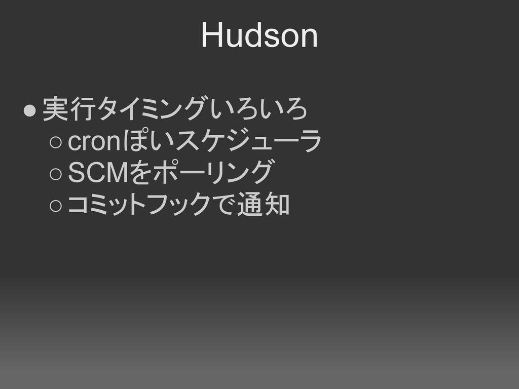 Hudson ●実行タイミングいろいろ ○cronぽいスケジューラ ○SCMをポーリング ○コ...