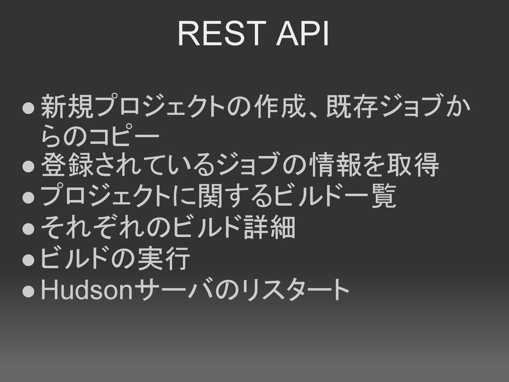 REST API ●新規プロジェクトの作成、既存ジョブか らのコピー ●登録されているジョブの...