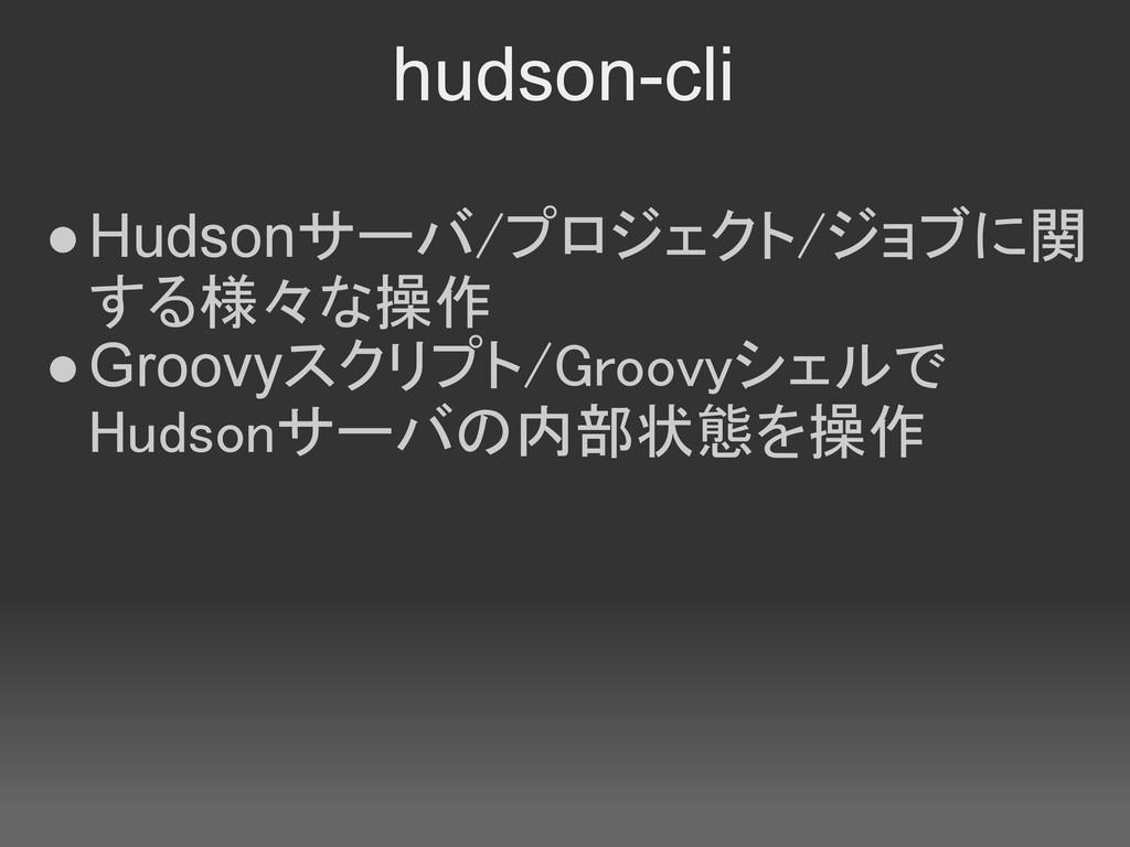 hudson-cli ●Hudsonサーバ/プロジェクト/ジョブに関 する様々な操作 ●Gro...