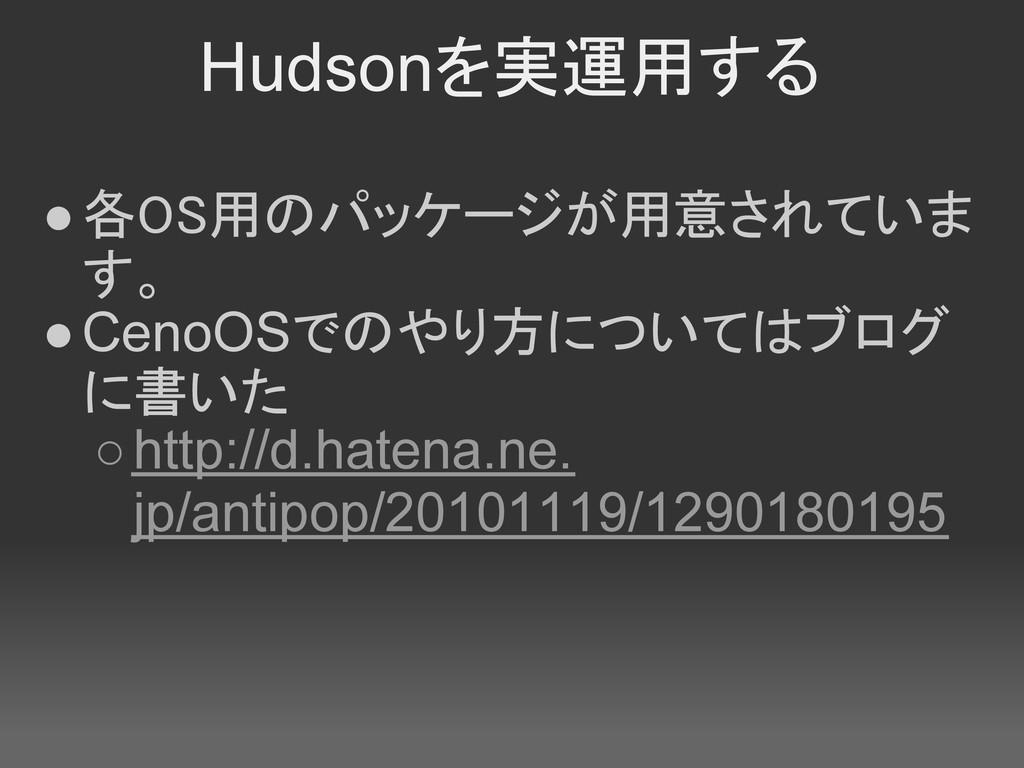 Hudsonを実運用する ●各OS用のパッケージが用意されていま す。 ●CenoOSでのやり...