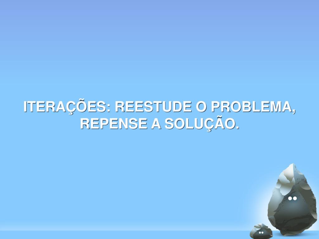 ITERAÇÕES: REESTUDE O PROBLEMA, REPENSE A SOLUÇ...