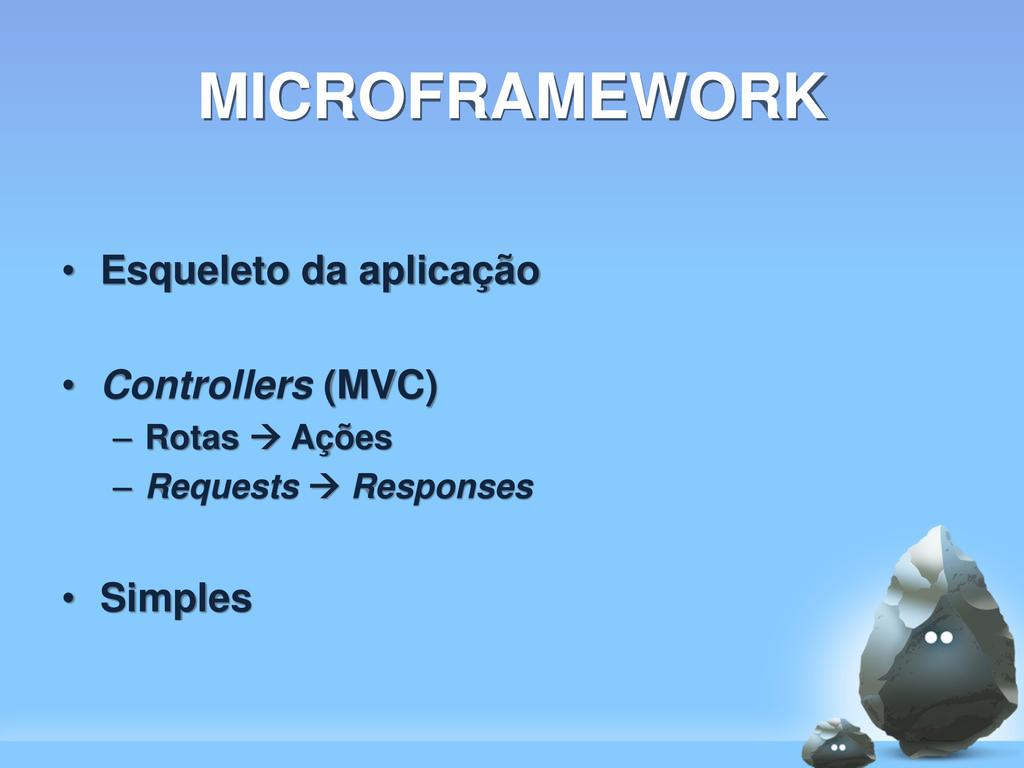 MICROFRAMEWORK • Esqueleto da aplicação • Contr...