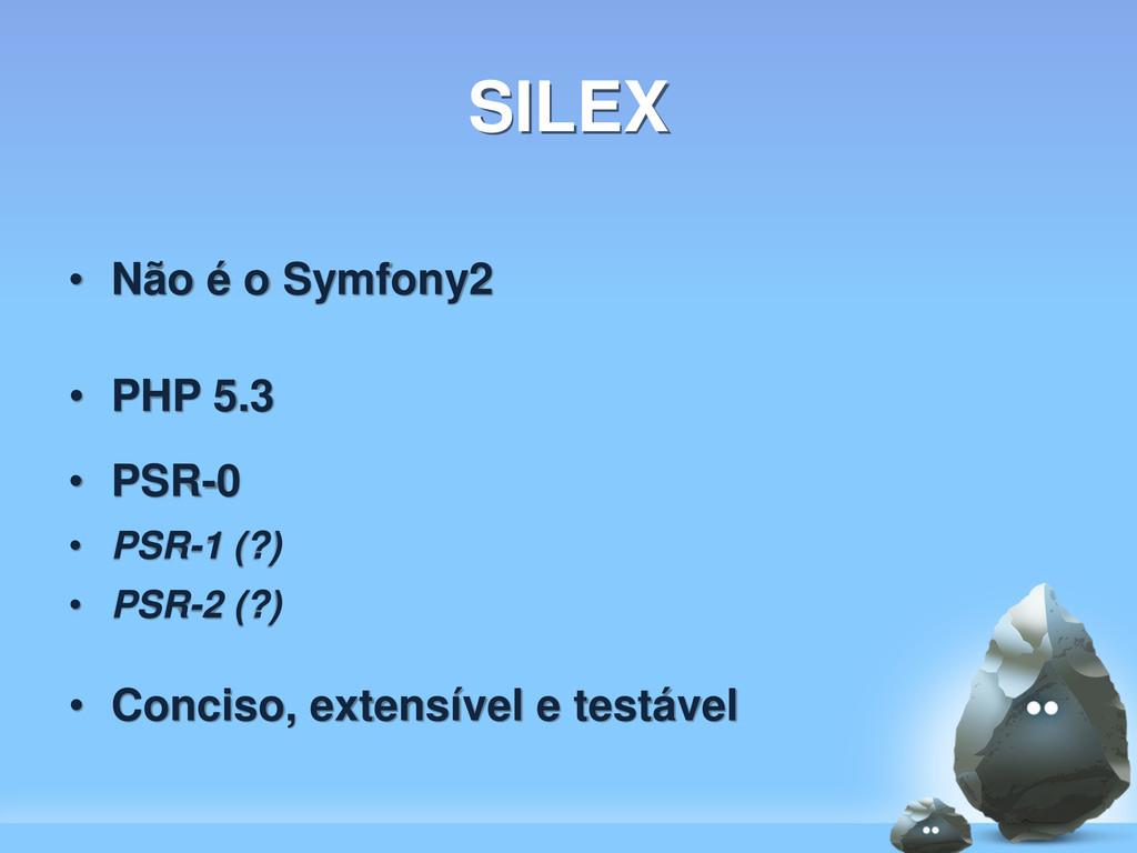 SILEX • Não é o Symfony2 • PHP 5.3 • PSR-0 • PS...