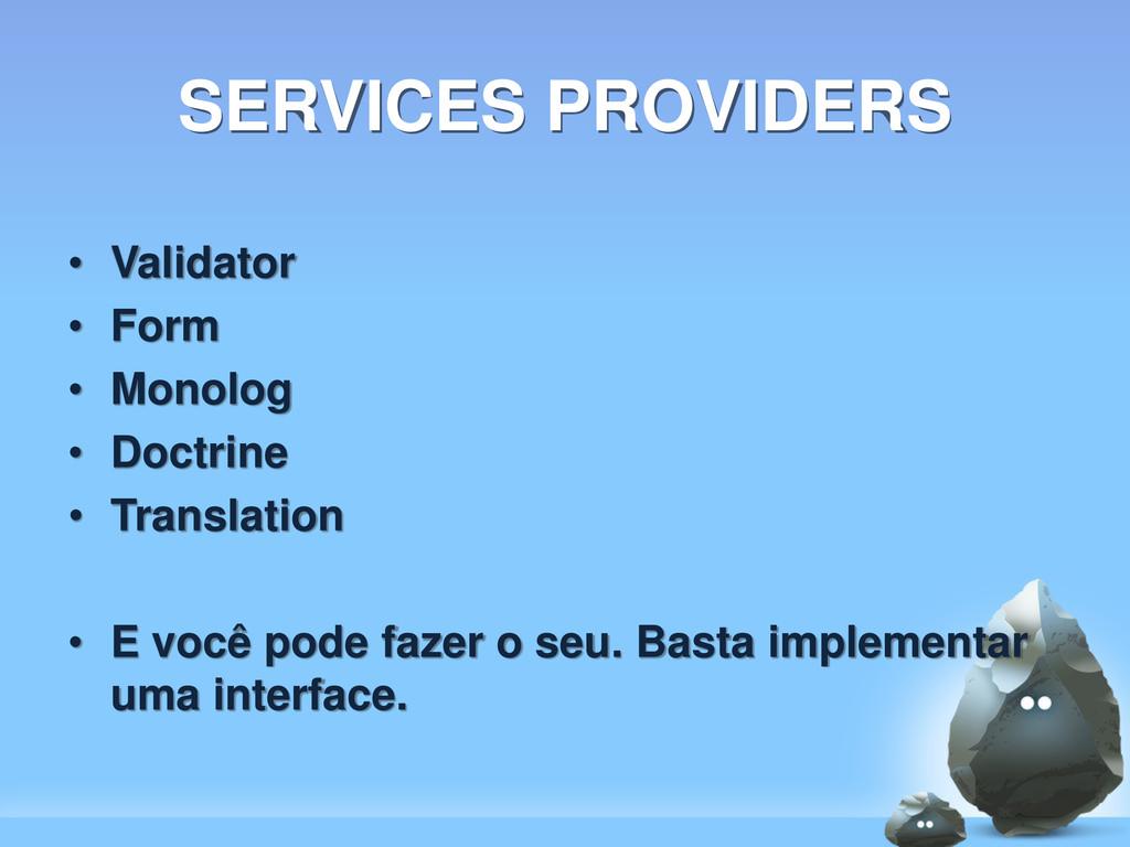 SERVICES PROVIDERS • Validator • Form • Monolog...