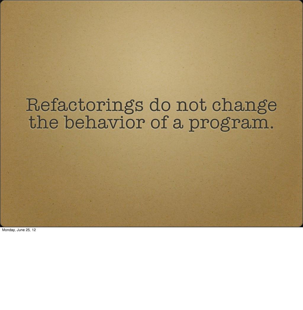 Refactorings do not change the behavior of a pr...