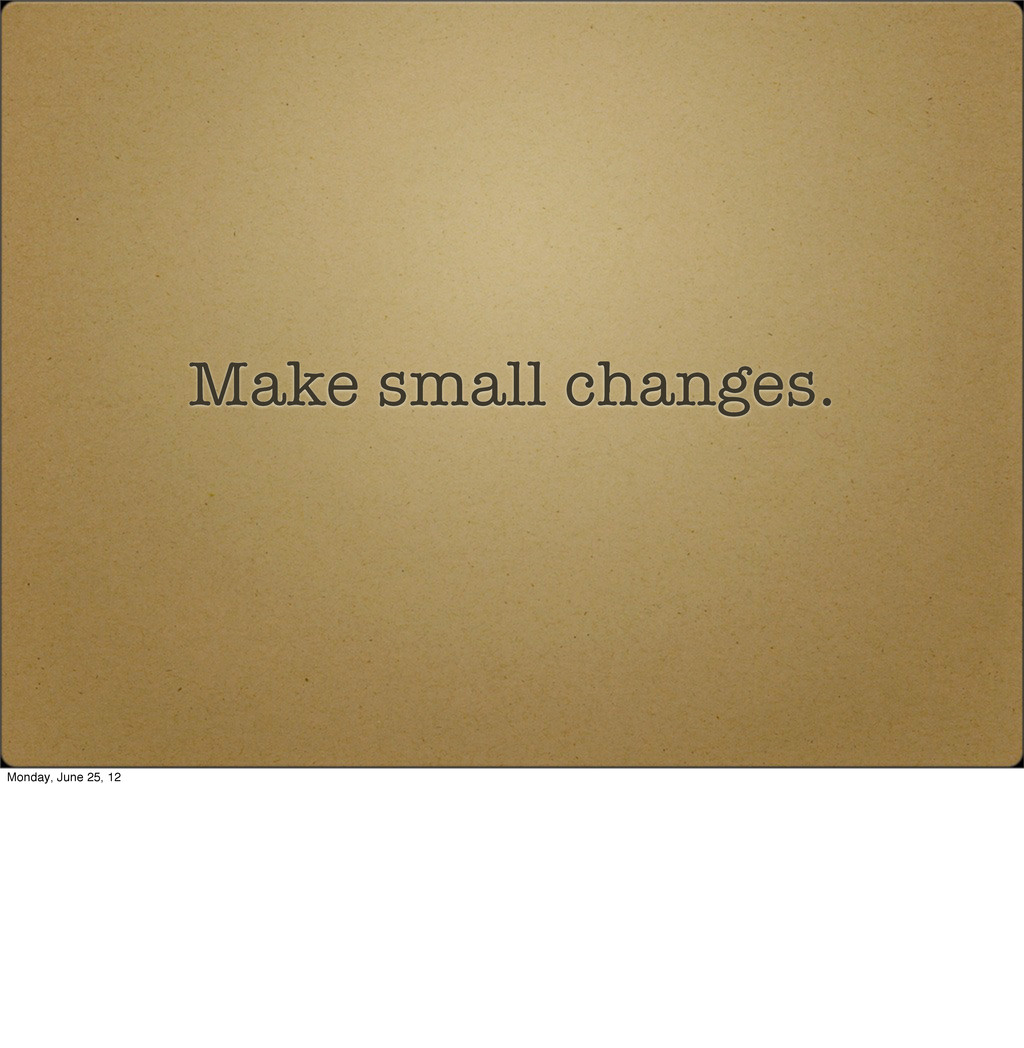 Make small changes. Monday, June 25, 12