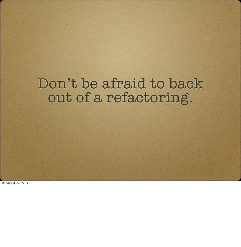 Don't be afraid to back out of a refactoring. M...