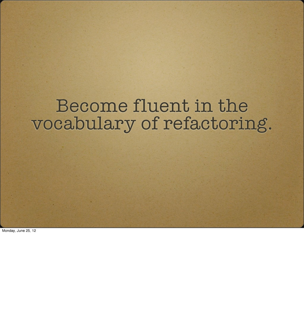 Become fluent in the vocabulary of refactoring....