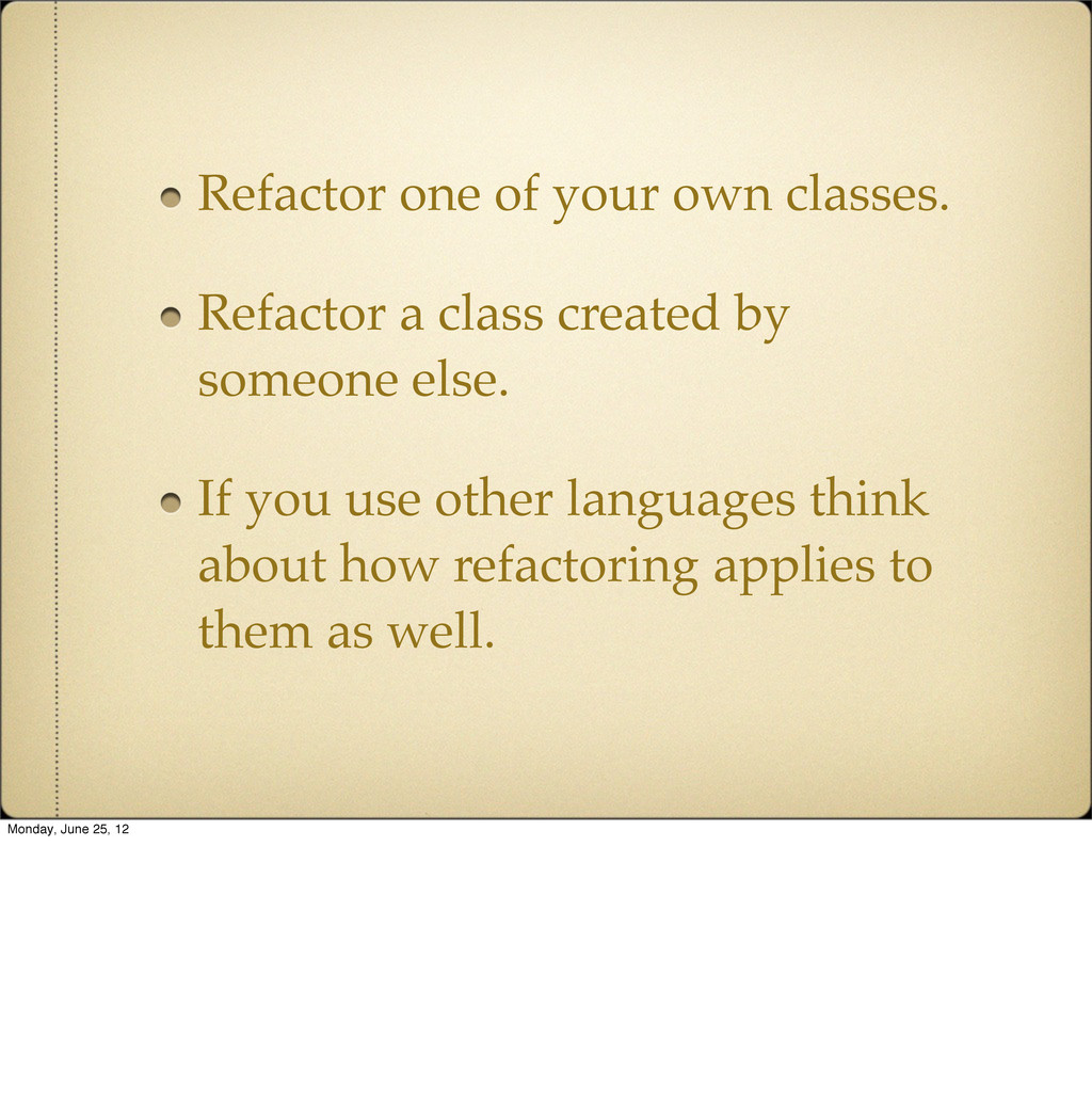 Refactor one of your own classes. Refactor a cl...