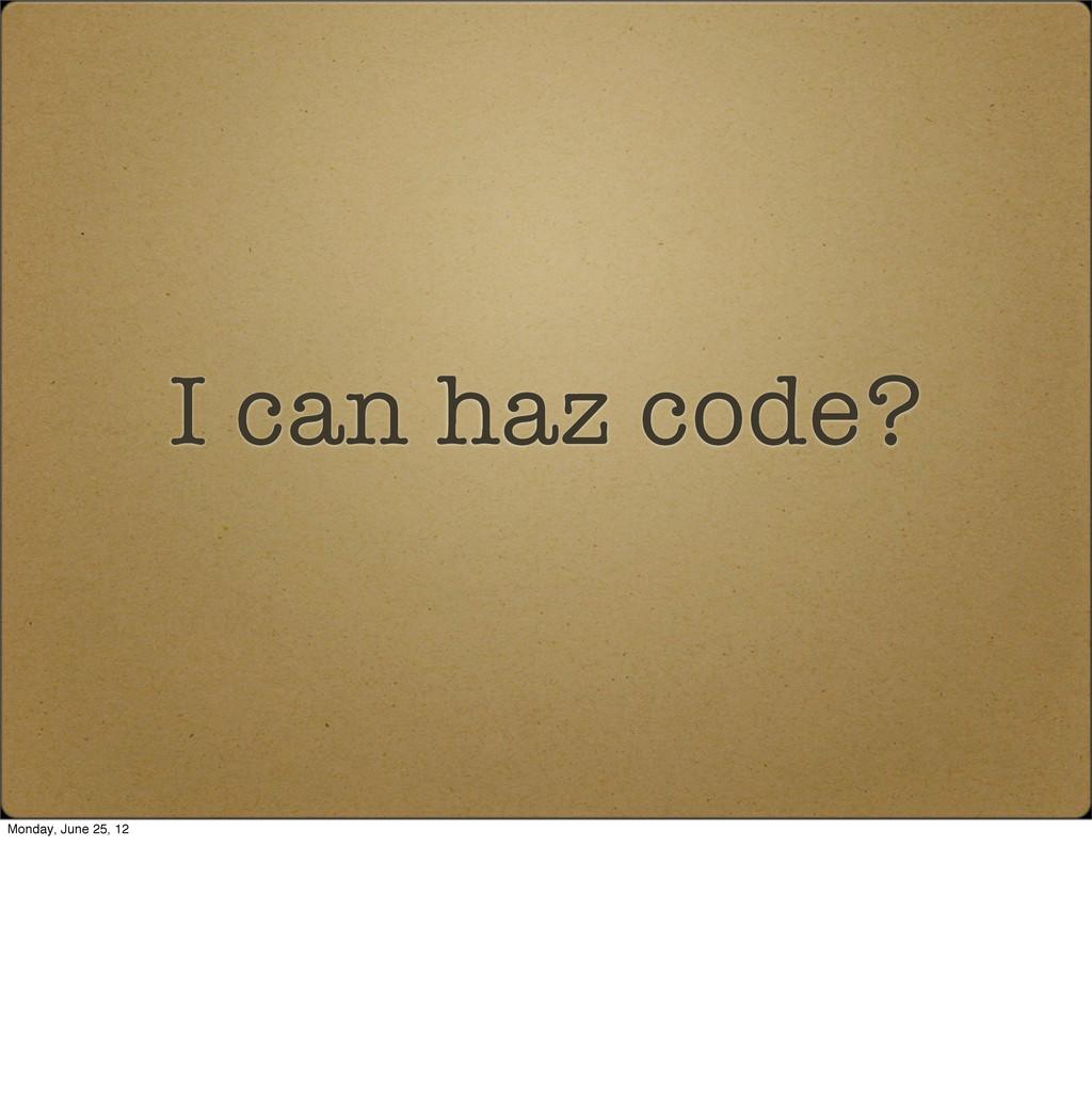 I can haz code? Monday, June 25, 12