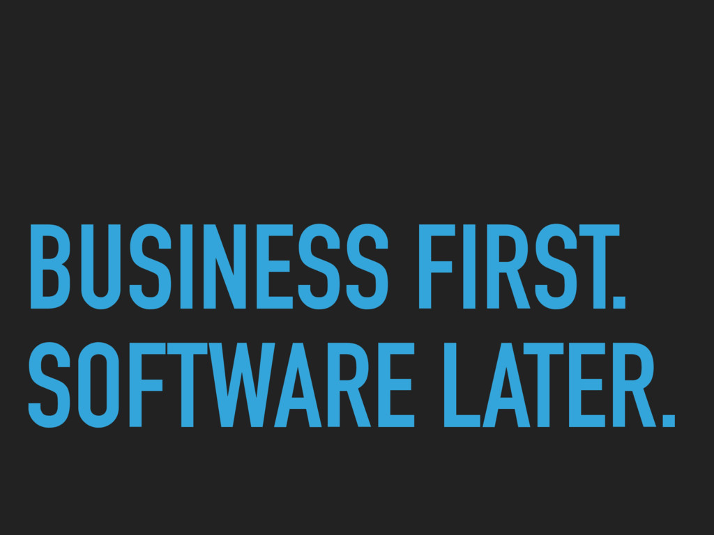 BUSINESS FIRST. SOFTWARE LATER.
