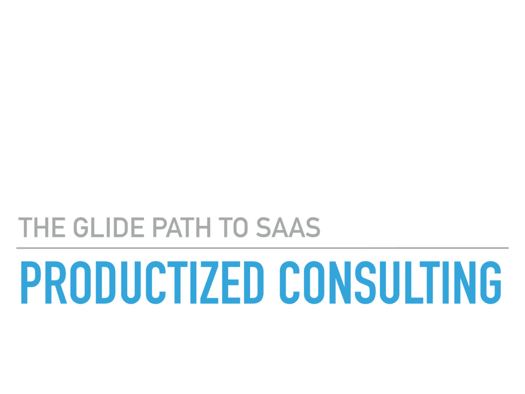 PRODUCTIZED CONSULTING THE GLIDE PATH TO SAAS