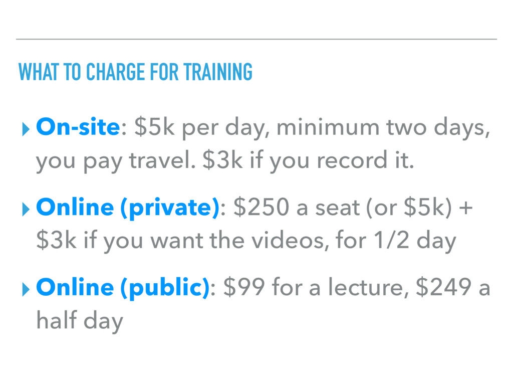 WHAT TO CHARGE FOR TRAINING ▸ On-site: $5k per ...