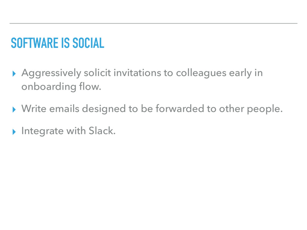SOFTWARE IS SOCIAL ▸ Aggressively solicit invit...