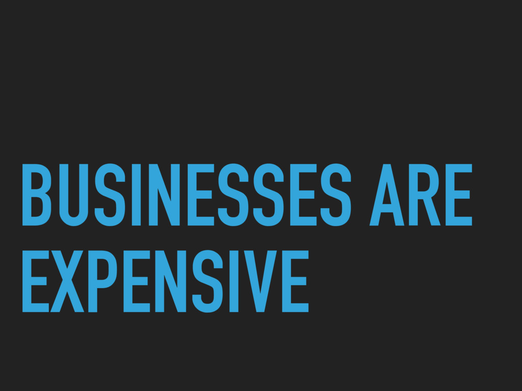 BUSINESSES ARE EXPENSIVE