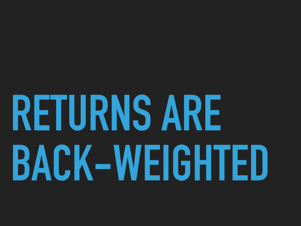 RETURNS ARE BACK-WEIGHTED