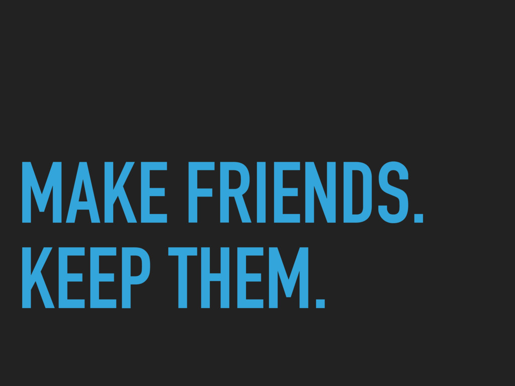 MAKE FRIENDS. KEEP THEM.