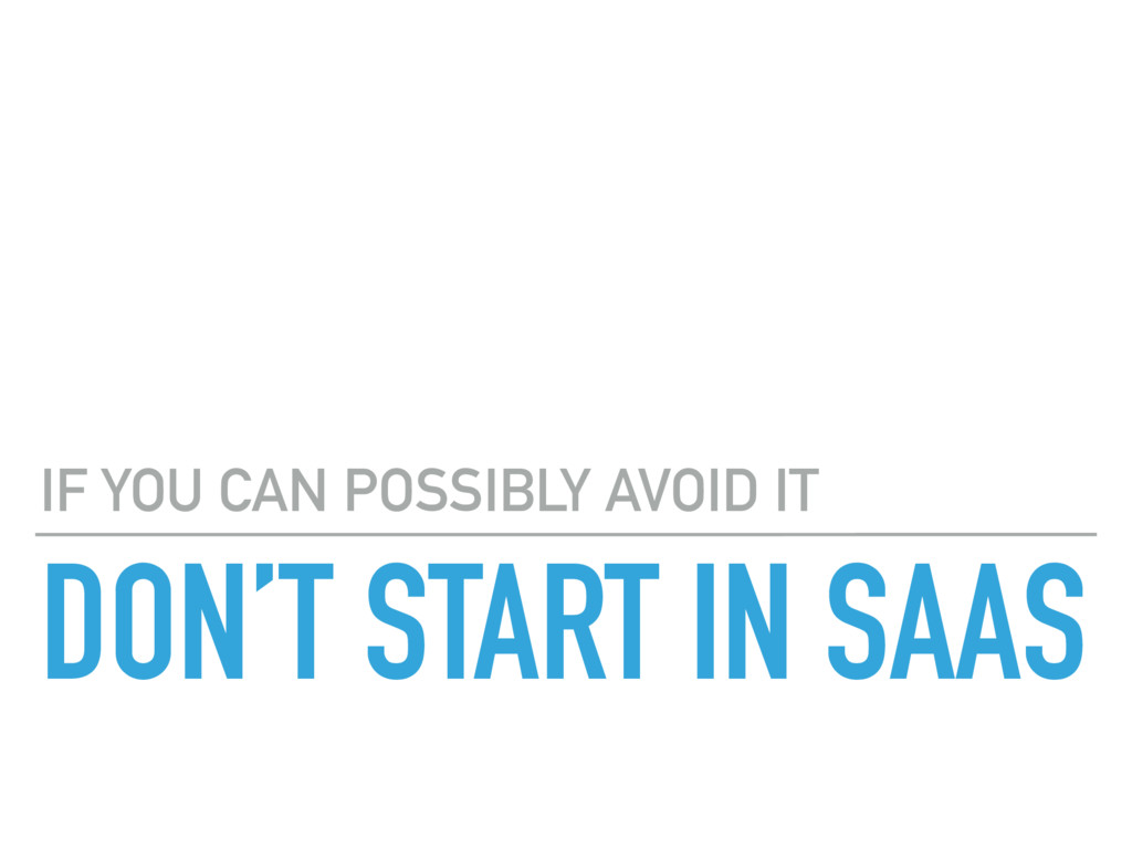 DON'T START IN SAAS IF YOU CAN POSSIBLY AVOID IT