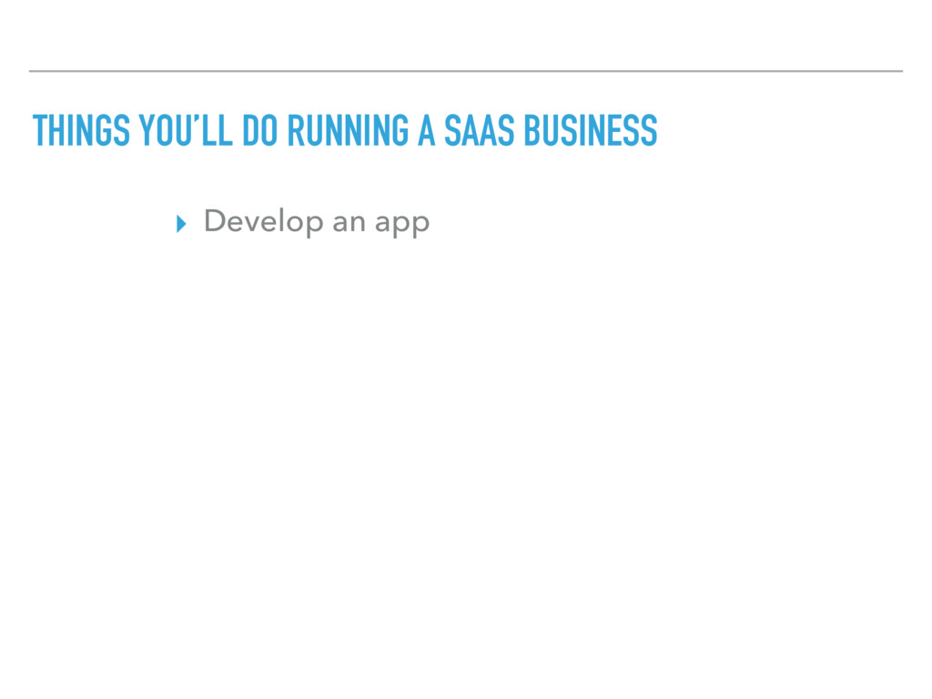 THINGS YOU'LL DO RUNNING A SAAS BUSINESS ▸ Deve...